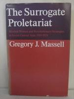 Surrogate Proletariat: Moslem Women and Revolutionary Strategies in Soviet Central Asia, 1919-1929, Massell, Gregory J.