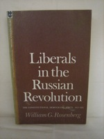 Liberals in the Russian Revolution: The Constitutional Democratic Party, 1917-1921 -- Limited Paperback Edition (Studies of the Russian Institute, Columbia University) (LPE-24), Rosenberg, William G.