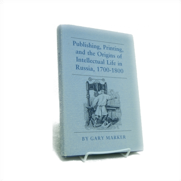 Publishing, Printing, and the Origins of Intellectual Life in Russia, 1700-1800, Marker, Gary