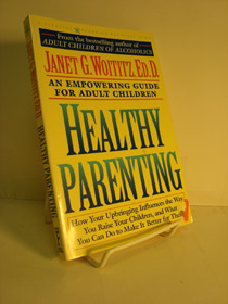 Healthy Parenting: An Empowering Guide for Adult Children - How Your Upbringing Influences the Way You Raise Your Children, and What You Can Do To Make It Better For Them, Woititz, Janet G.