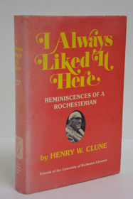 I Always Liked It Here: Reminiscences of a Rochesterian, Clune, Henry W.