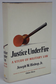 Justice Under Fire: A Study of Military Law, Bishop, Joseph W.