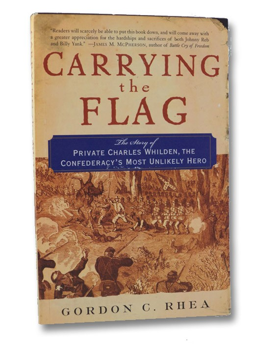 Carrying the Flag: The Story of Private Charles Whilden, the Confederacy's Most Unlikely Hero, Rhea, Gordon C.
