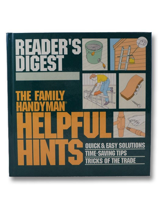 The Family Handyman: Helpful Hints: Quick & Easy Solutions / Time-Saving Tips / Tricks of the Trade, Editors of Reader's Digest