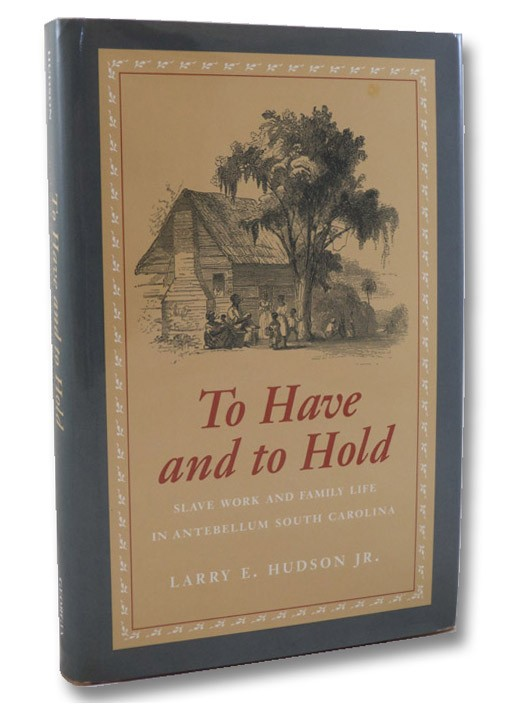 To Have and to Hold: Slave Work and Family Life in Antebellum South Carolina (SIGNED FIRST EDITION), Hudson, Larry E.