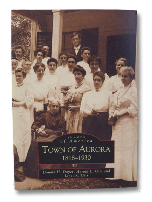 Town of Aurora, 1818-1930 (Images of America), Dayer, Donald H.; Utts, Harold L.; Utts, Janet R.