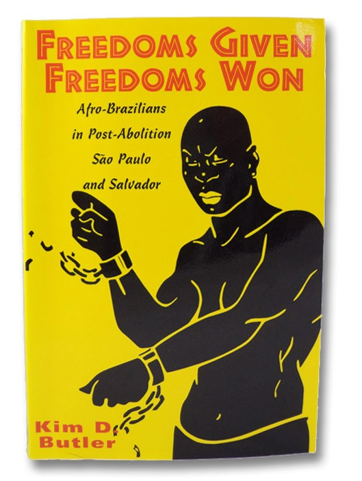 Freedoms Given, Freedoms Won: Afro-Brazilians in Post-Abolition Sao Paulo and Salvador, Butler, Kim D.