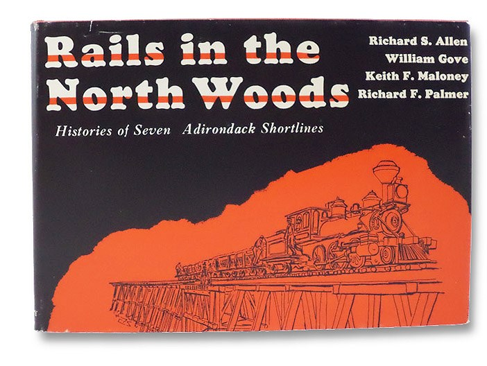 Rails in the North Woods: Histories of Ten Adirondack Short Lines, Allen, Richard S.; Gove, William; Maloney, Keith F.; Palmer, Richard F.