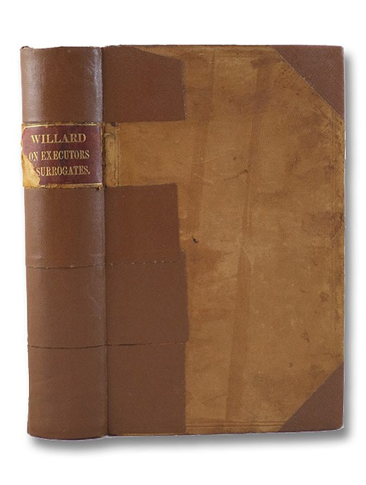 A Treatise on the Law of Executors, Administrators and Guardians, and of the Remedies by and Against Them, in Surrogates' Courts of the State of New York; Together with an Account of the Jurisdiction and Practice of Those Courts in the Admeasurement of Dower., Willard, John