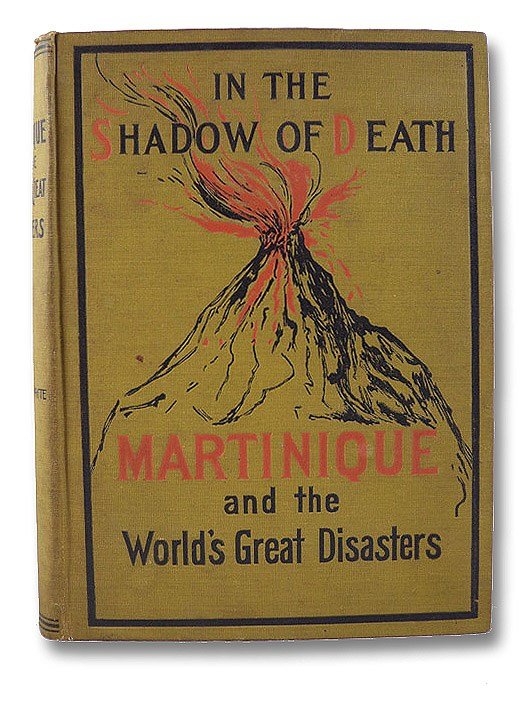 In the Shadow of Death: Martinique and the World's Great Disasters. A Comprehensive Account of the Terrible Calamity that Befell the Isles of the Caribbean Sea, Stricken by Volcanic Fires, Described and Penned by the Survivors and Those Who Hastened to Their Relief - A Vivid Portrayal of the Great Catastrophies of History, in which the Irresistible Forces of Nature Have Destroyed Thousands of Lives, by Volcanic Eruption, Earthquake Shock, Tidal Wave and Flood, from Pompeii to Martinique, with a Full and Picturesque Description of the Islands of the Antilles, Our Suffering Neighbors in the West Indies, White, Trumbull