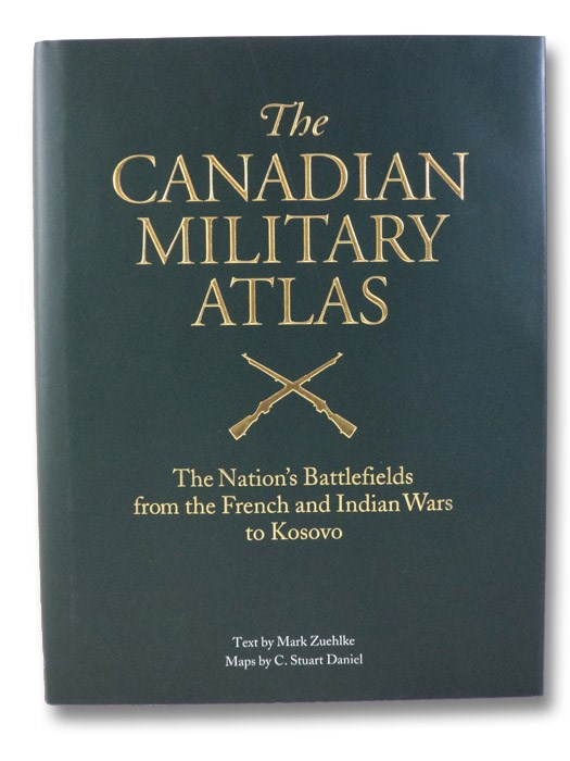 The Canadian Military Atlas: The Nation's Battlefields from the French and Indian Wars to Kosovo, Zuehlke, Mark
