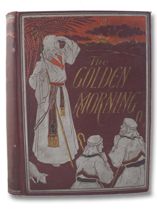 The Golden Morning; or The Bible Illuminated and Explained: A Complete Story of Bible History That Narrates in Chronological Arrangement All the Teachings and Events Recorded in Scripture, from Genesis to Revelation, Maclaren, Ian (Watson, John); Wharton, H.M.; Buel, J. William