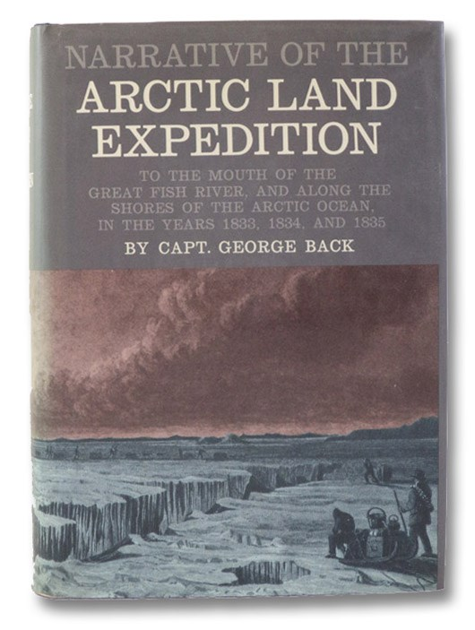 Narrative of the Arctic Land Expedition to the Mouth of the Great Fish River, and along the Shores of the Arctic Ocean, in the Years 1833, 1834, and 1835 (The Canadiana Reprint Series), Back, George; Wonders, William C. (Introduction)