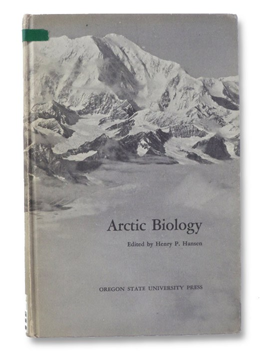 Arctic Biology: Ten Papers Presented at the 1957 and One Presented at the 1965 Biology Colloquium at Oregon State University, Hansen, Henry P. (Editor)