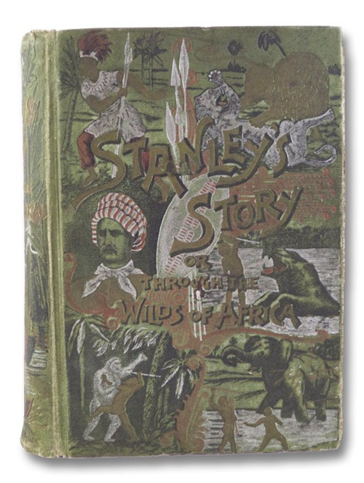 Stanley's Story, or, Through the Wilds of Africa: A Thrilling Narrative of His Remarkable Adventures, Terrible Experiences, Wonderful Discoveries and Amazing Achievements in The Dark Continent. Giving Accounts of His Discovery of Dr. Livingstone, the Lost Explorer; his Great Overland Journey Across the Dark Continent; the Great Mysteries of the past five thousand years, as solved by him; his Exploration of the Congo; the Founding of the Congo Free State, and the Opening of Equatorial Africa to Commerce, Civilization and Christianity; his Expedition to the Relief of Emin Bay in the Egyptian Soudan, with its Terrible Experiences of Starvation, Misery and Death; and a Resume of all his Wonderful Discoveries and their Great Value to Geographical and Scientific Knowledge, to the present time, and covering his entire career in Southern and Central Africa., Stanley, Henry M.; Feather, A.G.