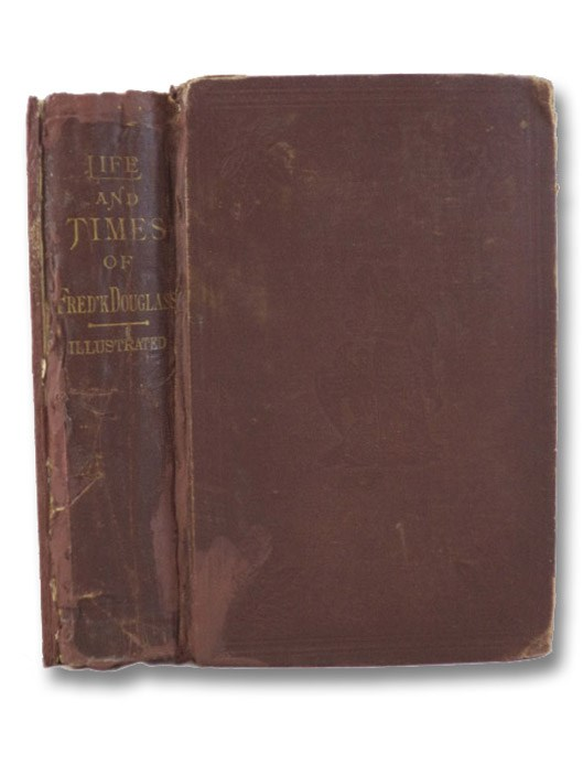 Life and Times of Frederick Douglass, Written by Himself. His Early Life as a Slave, His Escape from Bondage, and His Complete History to the Present Time, Including His Connection with the Anti-Slavery Movement; His Labors in Great Britain as Well as His Own Country; His Experience in the Conduct of an Influential Newspaper; His Connection with the Underground Railroad; His Relations with John Brown and the Harper's Ferry Raid; His Recruiting the 54th and 55th Mass. Colored Regiments; His Interviews with Presidents Lincoln and Johnson; His Appointment by Gen. Grant to Accompany the Santo Domingo Commission - Also to a Seat in the Council of the District of Columbia; His Appointment as United States Marshal by President R.B. Hayes; Also His Appointment to Be Recorder of Deeds in Washington by President J.A. Garfield; with Many Other Interesting and Important Events of His Most Eventful Life, Douglass, Frederick; Ruffin, George L.