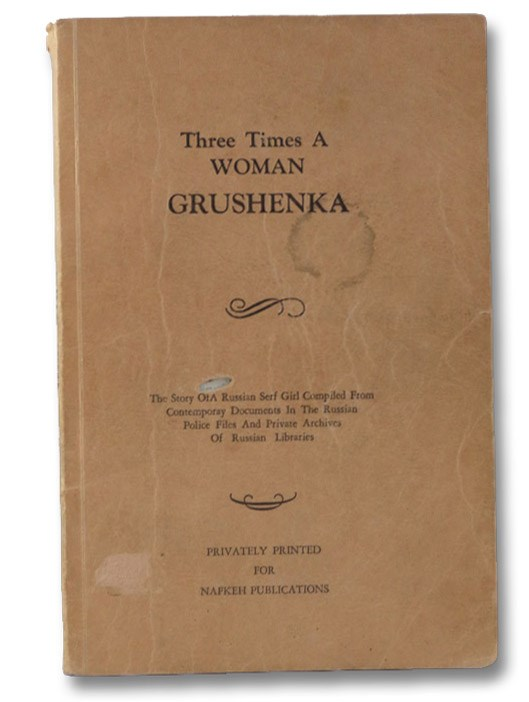 Three Times a Woman: The Story of a Russian Serf Girl Compiled from Contemporary Documents in the Russian Police Files and Private Archives of Russian Libraries, Grushenka [Lewton, Val]