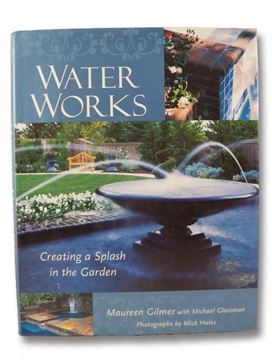 Water Works: Creating a Splash in the Garden, Gilmer, Maureen; Glassman, Michael