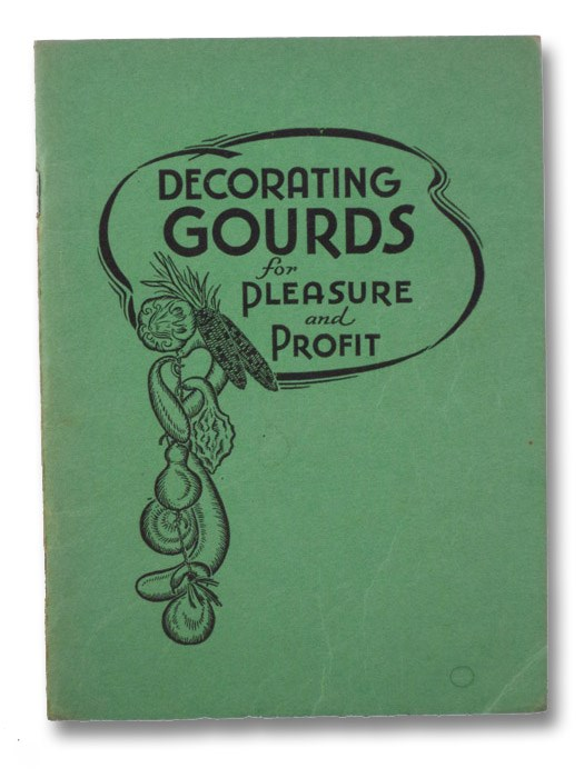 Decorating Gourds for Pleasure & Profit: A Useful and Instructive Booklet on Cultivation, Treatment and Decoration of Gourds with Many Illustrations and Designs of Articles which have been Produced in the Studios of John Ciesla's Sunkist Trading Post, Ciesla, John