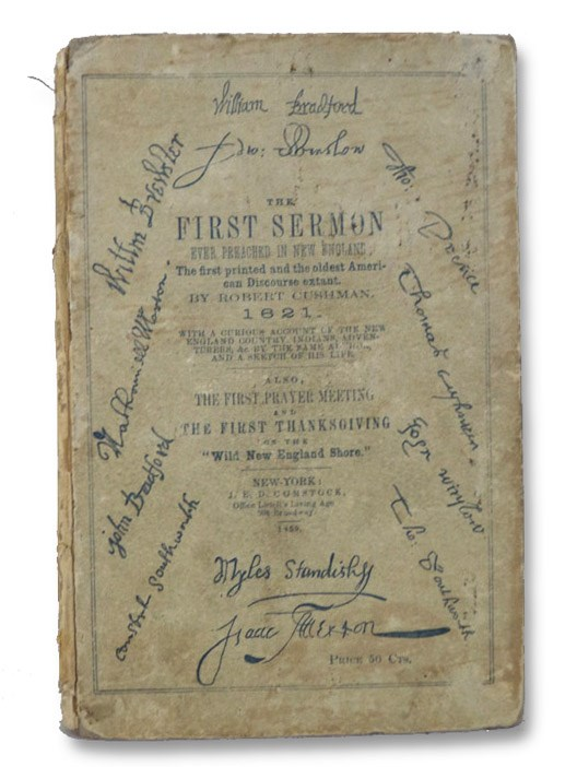 The First Sermon ever Preached in New England; the First Printed and the Oldest American Discourse Extant, 1621. With a Curious Account of the New England Country, Indians, Adventurers, &c. by the Same Author, and a Sketch of His Life. Also, the First Prayer Meeting and the First Thanksgiving on the 'Wild New England Shore.' [The Sin and Danger of Self-Love, a Discourse Delivered at Plymouth, in New-England, 1621.], Cushman, Robert