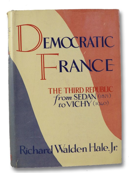 Democratic France: The Third Republic from Sedan (1871) to Vichy (1940), Hale, Richard Walden