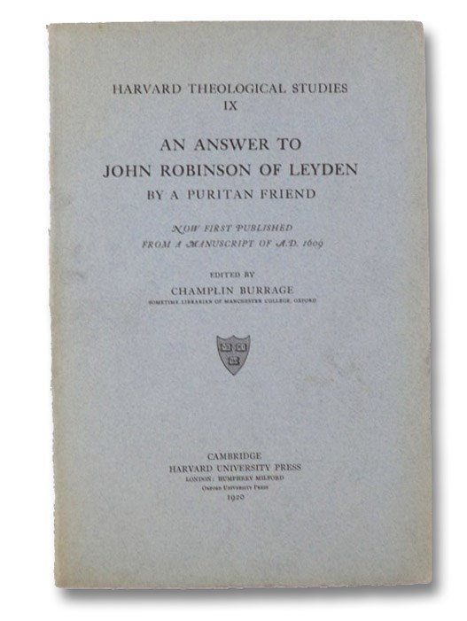 An Answer to John Robinson of Leyden, Now First Published from a Manuscript of A.D. 1609 (Harvard Theological Studies Series Volume IX [9]), A Puritan Friend; Burrage, Champlin