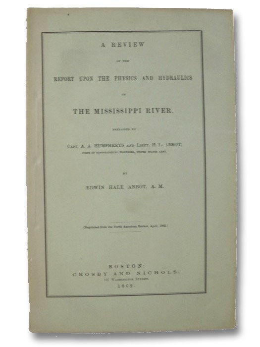 A Review of the Report upon the Physics and Hydraulics of the Mississippi River; upon the Protection of the Alluvial Region against Overflow; and upon the Deepening of the Mouths; Based upon Surveys and Investigations Made Under Acts of Congress, Humphreys, A.A.; Abbot, H.L.; Abbot, Edwin Hale