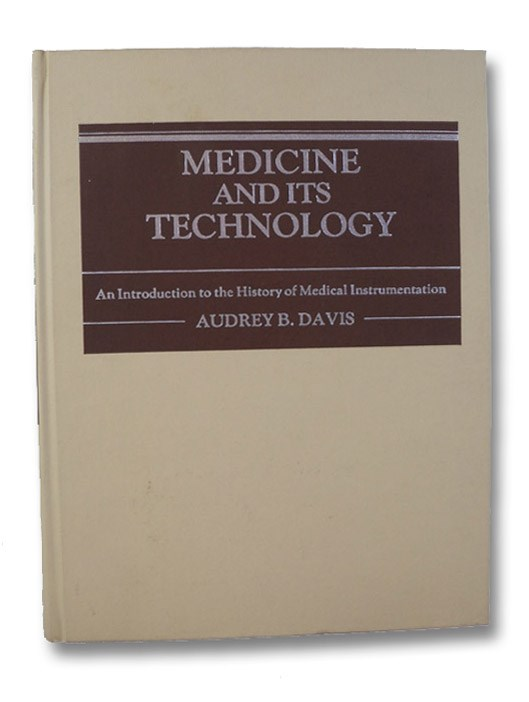 Medicine and Its Technology: An Introduction to the History of Medical Instrumentation (Contributions in Medical History, Number 7), Davis, Audrey B.