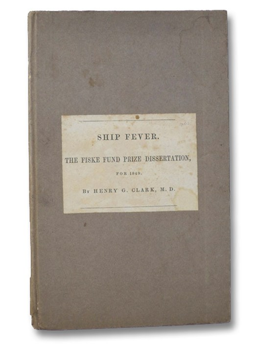 Ship Fever, So Called; Its History, Nature, and Best Treatment. The Fiske Fund Prize Dissertation, for 1849. Printed by Order of the Rhode Island Historical Society., Clark, Henry G. [Grafton]