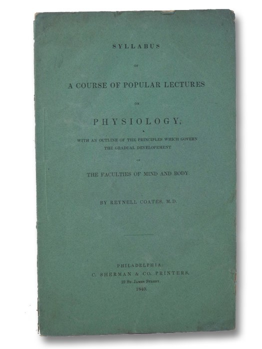 Syllabus of a Course of Popular Lectures on Physiology, with an Outline of the Principles which Govern the Gradual Development of the Faculties of Mind and Body., Coates, Reynell