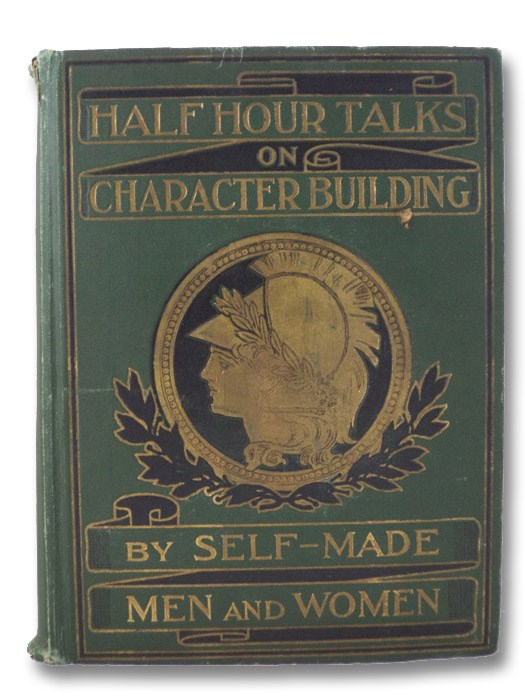 Half-Hour Talks on Character Building by Self-Made Men and Women, Kirtley, J.S.; Hopkins, Henry; Roosevelt, Theodore; Beveridge, Albert J.; Sheldon, Charles M.; Angell, James B.; Howard, O.O.; Booth, Ballington; Jordan, David Starr; Bok, Edward; McClure, A.K.; Rankin, David; Greely, A.W.; Keller, Helen; Woolley, Mary E.