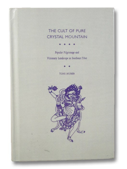 The Cult of Pure Crystal Mountain: Popular Pilgrimage and Visionary Landscape in Southeast Tibet, Huber, Toni