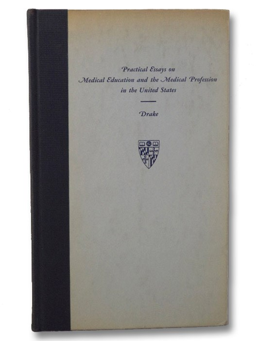 Practical Essays on Medical Education and the Medical Profession in the United States (Publications of the Institute of the History of Medicine, Fourth Series, Bibliotheca Medica Americana, Volume V [5]), Drake, Daniel; Tucker, David A.
