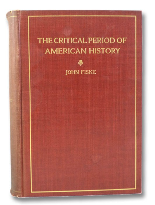 The Critical Period of American History, 1783-1789, Illustrated with Portraits, Maps, Facsimiles, Contemporary Views, Prints, and Other Historic Materials (Illustrated Edition), Fiske, John