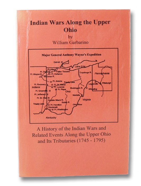 Indian Wars Along the Upper Ohio: A History of the Indian Wars and Related Events Along the Upper Ohio and Its Tributaries (1745-1795), Garbarino, William