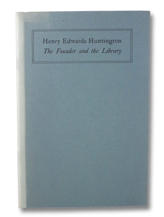 Henry Edwards Huntington: The Founder and the Library, Schad, Robert O.