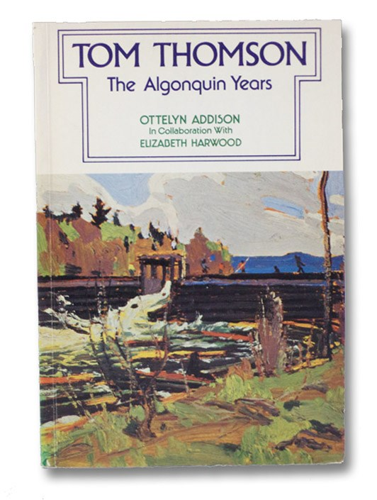 Tom Thomson: The Algonquin Years, Addison, Ottelyn; Harwood, Elizabeth; Macdonald, Thoreau