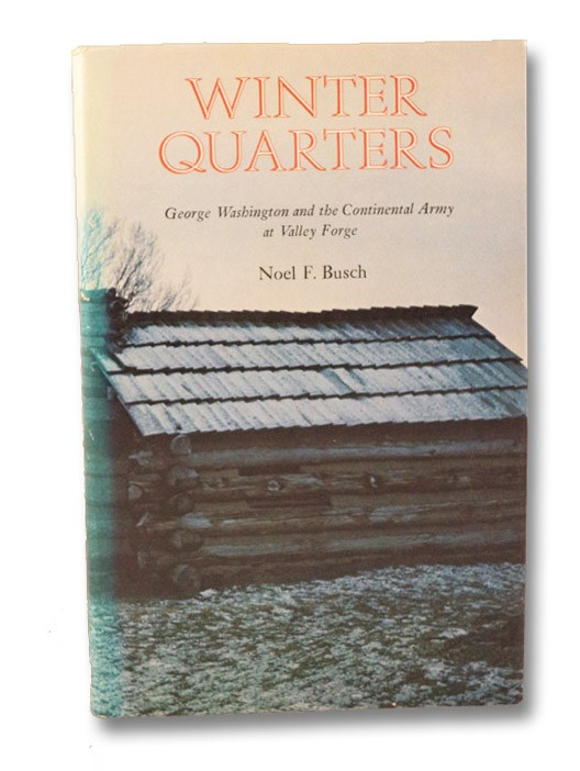Winter Quarters: George Washington and the Continental Army at Valley Forge, Busch, Noel F.