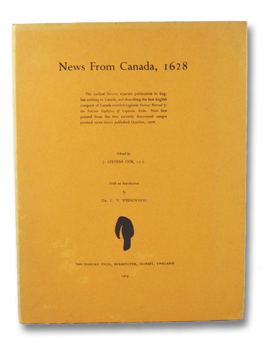 News from Canada, 1628: The Earliest Known Separate Publication in English Relating to Canada, and Describing the First English Conquest of Canada Entitled Englands Honour Revived by the Valiant Exploytes of Captaine Kirke. Now First Printed from the Two Recently Discovered Unique Poetical News-Sheets Published October, 1628., Cox, J. Stevens; Wedgwood, C.V.