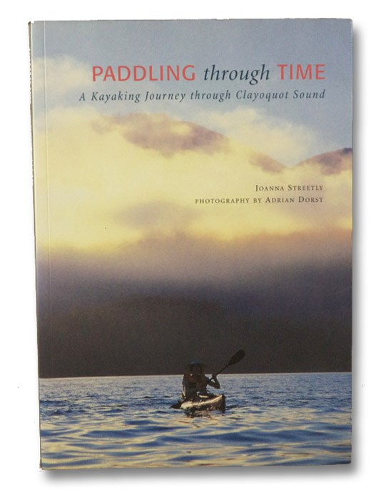 Paddling Through Time: A Kayaking Journey through Clayoquot Sound, Streetly, Joanna