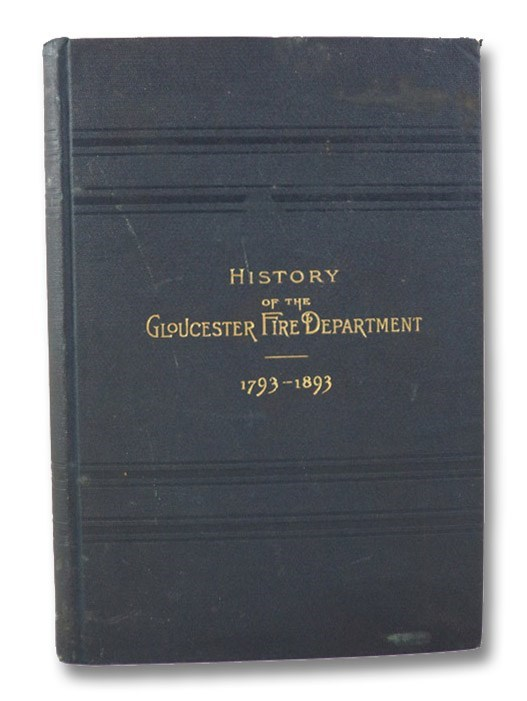 The Gloucester Fire Department. Its History and Work from 1793 to 1893. The Old Machines, Fire Clubs, Hand Engines, Steamers, etc., etc., and the Part Each Performed in Fighting Fires, with a Record of Fires from 1656 to 1893., Steam Fire Association, Gloucester, Mass.