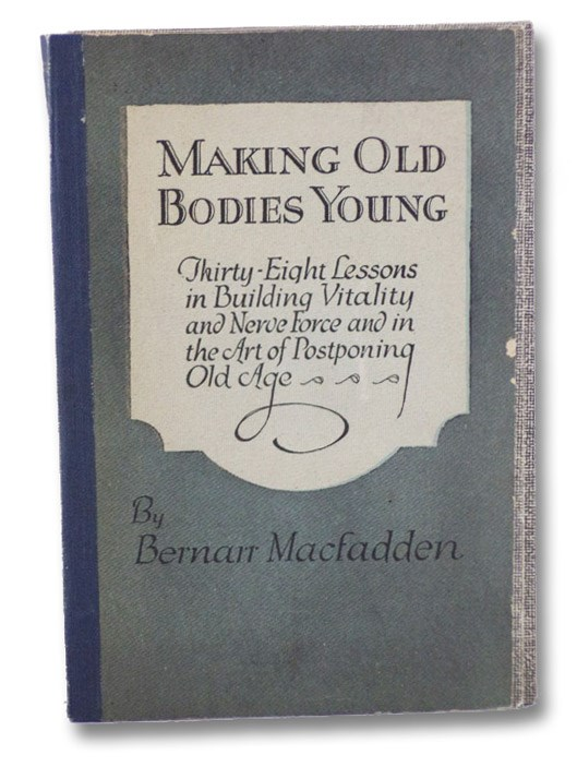 Making Old Bodies Young: Thirty-Eight Lessons in Building Vitality and Nerve Force and in the Art of Postponing Old Age, MacFadden, Bernarr