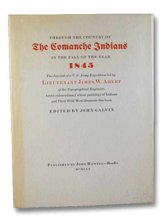 Through the Country of the Comanche Indians in the Fall of the Year 1845: The Journal of a U.S. Army Expedition Led by Lieutenant James W. Abert of the Topographical Engineers, Artist Extraordinary Whose Paintings of Indians and Their Wild West Illustrate This Book, Abert, James W.; Galvin, John
