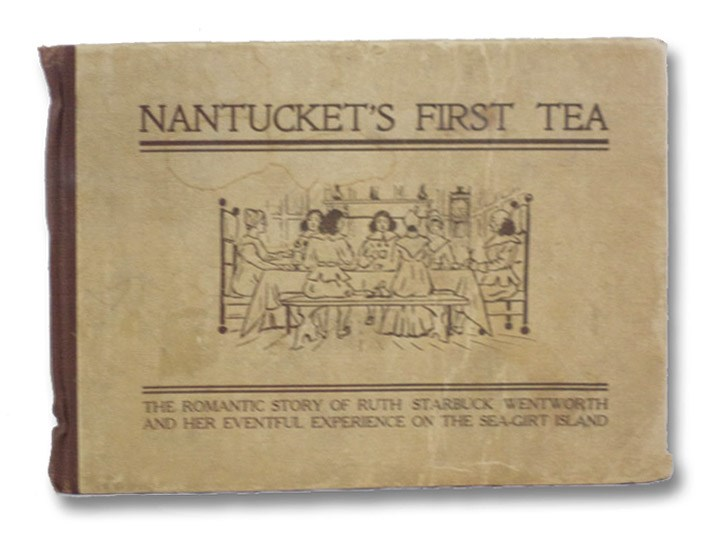 Nantucket's First Tea: The Romantic Story of Ruth Starbuck Wentworth and Her Eventful Experience on the Sea-Girt Island, Wentworth, Ruth Starbuck; Hussey, Roland B.