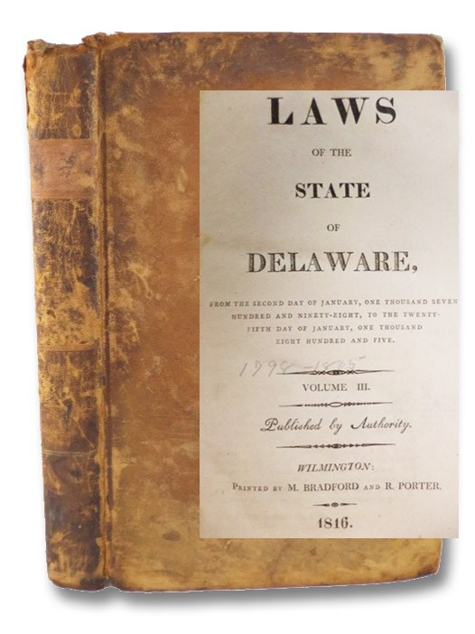 Laws of the State of Delaware, from the Second Day of January, One Thousand Seven Hundred and Ninety-Eight, to the Twenty-Fifth Day of January, One Thousand Eight Hundred and Five. Volume III.