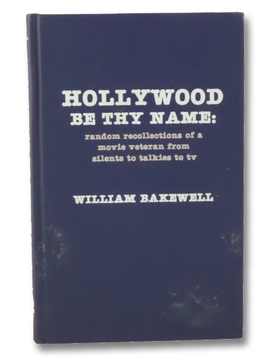 Hollywood Be Thy Name: Random Recollections of a Movie Veteran from Silents to Talkies to TV, Bakewell, William