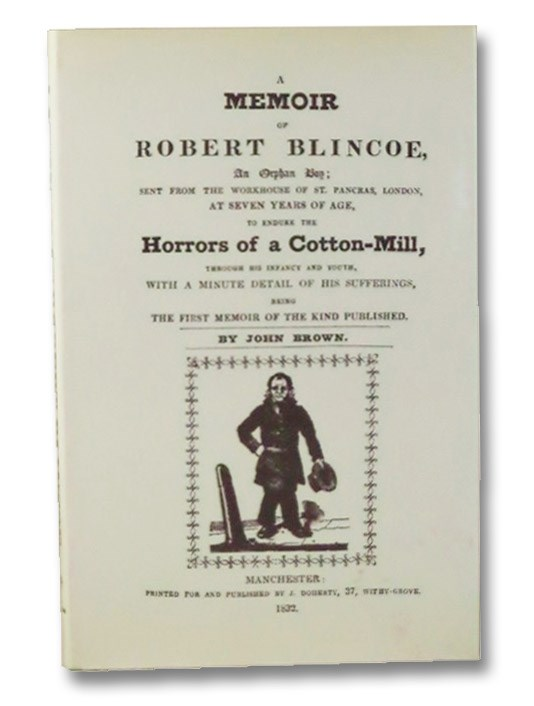 A Memoir of Robert Blincoe, An Orphan Boy; Sent from the Workhouse of St. Pancras, London, at Seven Years of Age, to Endure the Horrors of a Cotton-Mill, through His Infancy and Youth, with a Minute Detail of His Sufferings, Being the First Memoir of the Kind Published., Brown, John