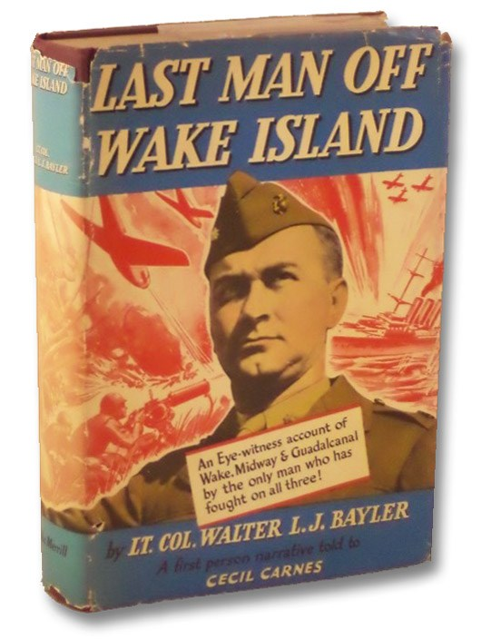 Last Man Off Wake Island [An Eye-Witness Account of Wake, Midway & Guadalcanal], Bayler, Walter L.J.; Carnes, Cecil