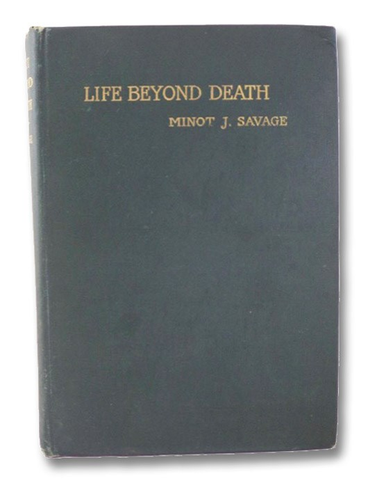 Life Beyond Death: Being a Review of the World's Beliefs on the Subject, a Consideration of Present Conditions of Thought and Feeling, Leading to the Question as to Whether it Can Be Demonstrated as a Fact: to which is added an Appendix Containing Some Hints as to Personal Experiences and Opinions, Savage, Minot J. [Judson]