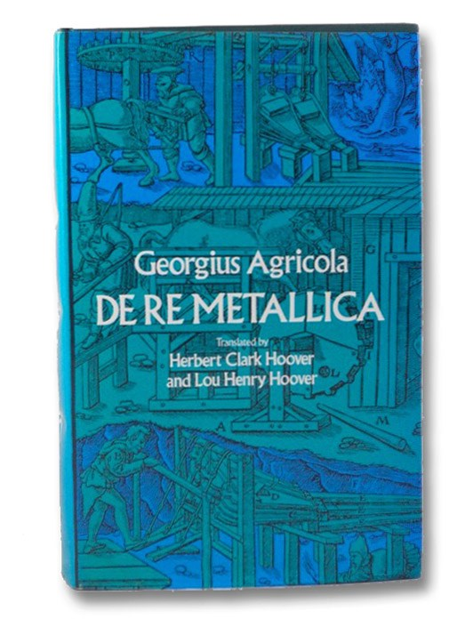 De Re Metallica, Translated from the First Latin Edition of 1556 with Biographical Introduction, Annotation and Appendices upon the Development of Mining Methods, Metallurgical Processes, Geology, Mineralogy & Mining Law from the Earliest Times to the 16th Century, Agricola, Georgius; Hoover, Herbert Clark; Hoover, Lou Henry